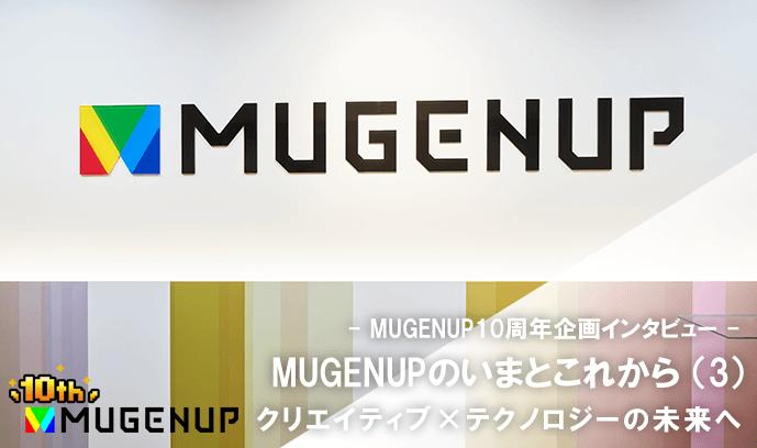 MUGENUPのいまとこれから(3)クリエイティブ×テクノロジーの未来へ - MUGENUP10周年企画インタビュー -