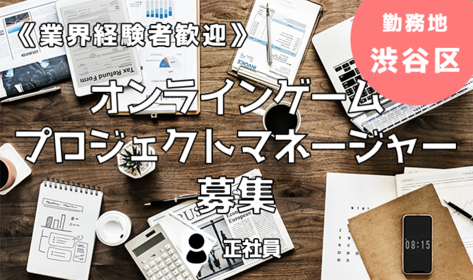《経験者歓迎!》オンラインゲームのプロジェクトマネージャー募集!勤務地:渋谷区