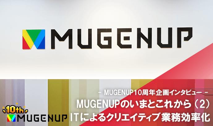 MUGENUPのいまとこれから(2)ITによるクリエイティブ業務効率化 - MUGENUP10周年企画インタビュー -