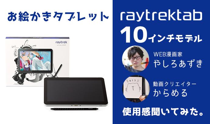 お絵かきタブレット「raytrektab10インチモデル」が登場! WEB漫画家 やしろあずきさん & 動画クリエイター からめるさんに使用感を聞いてみた。