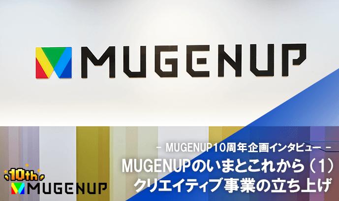 MUGENUPのいまとこれから(1) クリエイティブ事業の立ち上げ - MUGENUP10周年企画インタビュー -