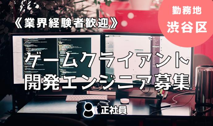 《経験者歓迎!》ゲームクライアント開発エンジニア募集!勤務地:渋谷区